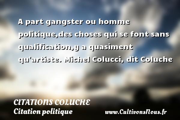 A part gangster ou homme politique,des choses qui se font sans qualification,y a quasiment qu artiste.  Michel Colucci, dit Coluche   CITATIONS COLUCHE - Citation politique