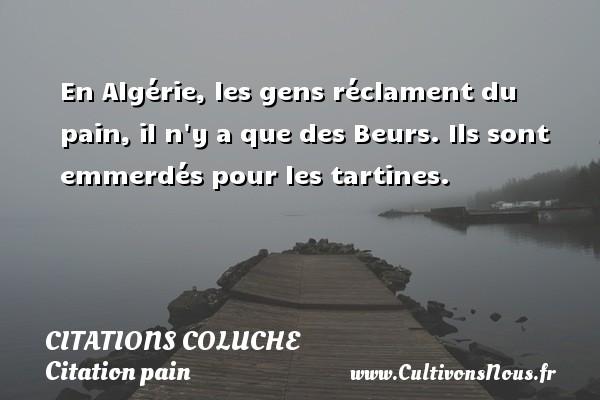 Citations - Citations Coluche - Citation pain - En Algérie, les gens réclament du pain, il n y a que des Beurs. Ils sont emmerdés pour les tartines.   Une citation de Michel Colucci    CITATIONS COLUCHE