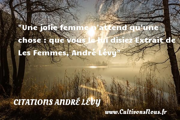 Une jolie femme n attend qu une chose : que vous le lui disiez  Extrait de Les Femmes, André Lévy   Une citation sur les femmes        CITATIONS ANDRÉ LÉVY - Citations André Lévy - Citations femme