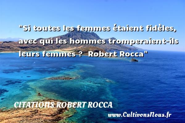 Citations Robert Rocca - Citations femme - Si toutes les femmes étaient fidèles, avec qui les hommes tromperaient-ils leurs femmes ?   Robert Rocca   Une citation sur les femmes    CITATIONS ROBERT ROCCA