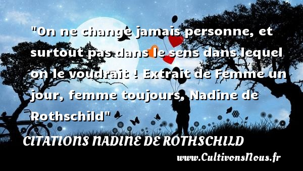On ne change jamais personne, et surtout pas dans le sens dans lequel on le voudrait !  Extrait de Femme un jour, femme toujours, Nadine de Rothschild   Une citation sur les femmes    CITATIONS NADINE DE ROTHSCHILD - Citations femme