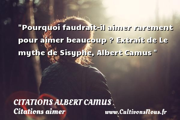 Citations Albert Camus - Citations aimer - Pourquoi faudrait-il aimer rarement pour aimer beaucoup ?  Extrait de Le mythe de Sisyphe, Albert Camus    Une citation sur aimer    CITATIONS ALBERT CAMUS