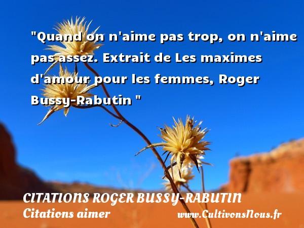 Citations Roger Bussy-Rabutin - Citations aimer - Quand on n aime pas trop, on n aime pas assez.  Extrait de Les maximes d amour pour les femmes, Roger Bussy-Rabutin   Une citation sur aimer        CITATIONS ROGER BUSSY-RABUTIN
