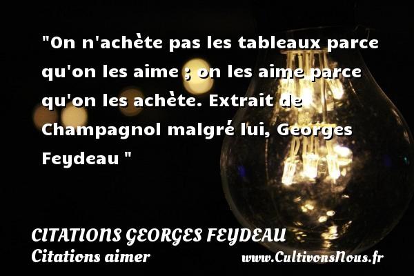 Citations Georges Feydeau - Citations aimer - On n achète pas les tableaux parce qu on les aime ; on les aime parce qu on les achète.  Extrait de Champagnol malgré lui, Georges Feydeau   Une citation sur aimer      CITATIONS GEORGES FEYDEAU