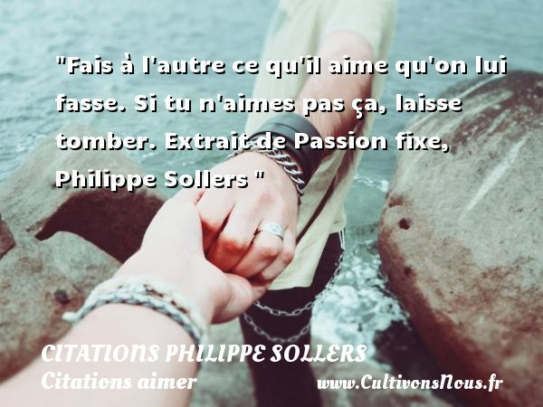 Fais à l autre ce qu il aime qu on lui fasse. Si tu n aimes pas ça, laisse tomber.  Extrait de Passion fixe, Philippe Sollers    Une citation sur aimer    CITATIONS PHILIPPE SOLLERS - Citations aimer