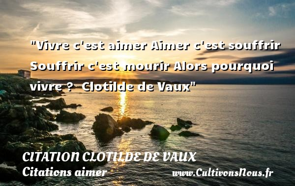 Vivre c est aimer Aimer c est souffrir Souffrir c est mourir Alors pourquoi vivre ?   Clotilde de Vaux   Une citation sur aimer    CITATION CLOTILDE DE VAUX - Citations aimer