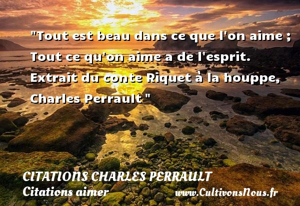 Tout est beau dans ce que l on aime ; Tout ce qu on aime a de l esprit.  Extrait du conte Riquet à la houppe, Charles Perrault    Une citation sur aimer    CITATIONS CHARLES PERRAULT - Citations aimer