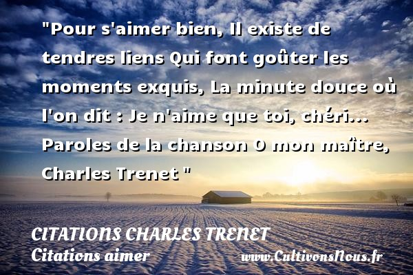Citations Charles Trenet - Citations aimer - Pour s aimer bien, Il existe de tendres liens Qui font goûter les moments exquis, La minute douce où l on dit : Je n aime que toi, chéri...  Paroles de la chanson O mon maître, Charles Trenet    Une citation sur aimer    CITATIONS CHARLES TRENET