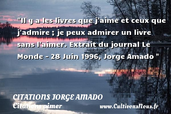 Citations Jorge Amado - Citations aimer - Il y a les livres que j aime et ceux que j admire ; je peux admirer un livre sans l aimer.  Extrait du journal Le Monde - 28 Juin 1996, Jorge Amado   Une citation sur aimer   CITATIONS JORGE AMADO