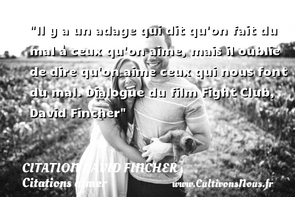 Citation David Fincher - Citations aimer - Il y a un adage qui dit qu on fait du mal à ceux qu on aime, mais il oublie de dire qu on aime ceux qui nous font du mal.  Dialogue du film Fight Club, David Fincher   Une citation sur aimer    CITATION DAVID FINCHER