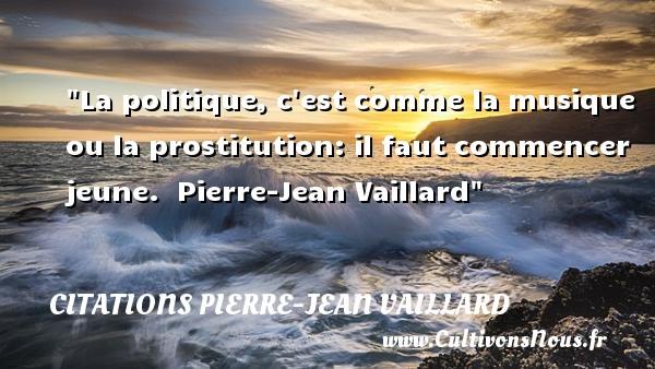 La politique, c est comme la musique ou la prostitution: il faut commencer jeune.   Pierre-Jean Vaillard   Une citation sur la musique    CITATIONS PIERRE-JEAN VAILLARD - Citation musique