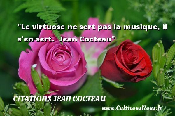 Le virtuose ne sert pas la musique, il s en sert.   Jean Cocteau   Une citation sur la musique    CITATIONS JEAN COCTEAU - Citation musique