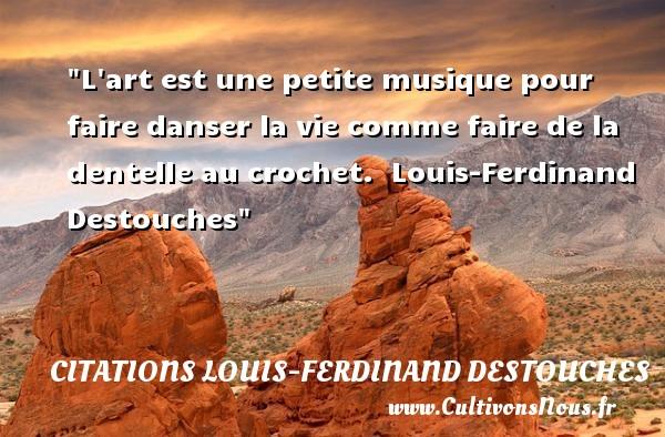 L art est une petite musique pour faire danser la vie comme faire de la dentelle au crochet.   Louis-Ferdinand Destouches   Une citation sur la musique    CITATIONS LOUIS-FERDINAND DESTOUCHES - Citation musique
