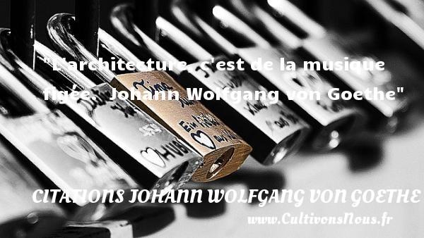 Citations Johann Wolfgang von Goethe - Citation musique - L architecture, c est de la musique figée.   Johann Wolfgang von Goethe   Une citation sur la musique    CITATIONS JOHANN WOLFGANG VON GOETHE