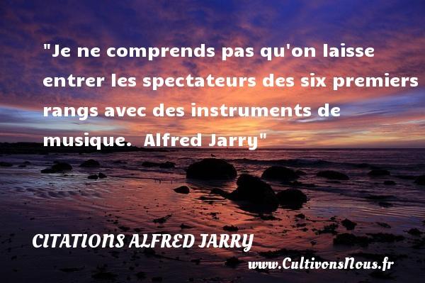 Citations Alfred Jarry - Citation musique - Je ne comprends pas qu on laisse entrer les spectateurs des six premiers rangs avec des instruments de musique.   Alfred Jarry   Une citation sur la musique    CITATIONS ALFRED JARRY