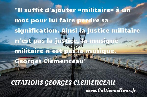Citations Georges Clemenceau - Citation musique - Citation perdre - Il suffit d ajouter «militaire» à un mot pour lui faire perdre sa signification. Ainsi la justice militaire n est pas la justice, la musique militaire n est pas la musique.   Georges Clemenceau   Une citation sur la musique    CITATIONS GEORGES CLEMENCEAU