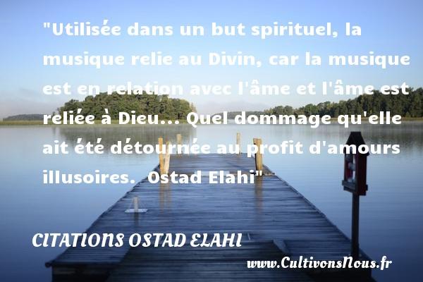 Citations Ostad Elahi - Citation musique - Utilisée dans un but spirituel, la musique relie au Divin, car la musique est en relation avec l âme et l âme est reliée à Dieu... Quel dommage qu elle ait été détournée au profit d amours illusoires.   Ostad Elahi   Une citation sur la musique      CITATIONS OSTAD ELAHI
