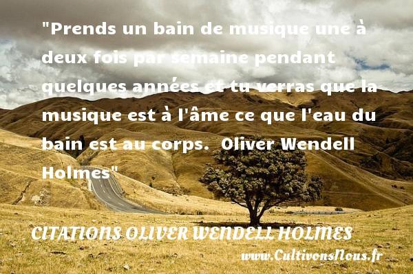 Citations Oliver Wendell Holmes - Citation musique - Prends un bain de musique une à deux fois par semaine pendant quelques années et tu verras que la musique est à l âme ce que l eau du bain est au corps.   Oliver Wendell Holmes   Une citation sur la musique      CITATIONS OLIVER WENDELL HOLMES