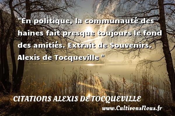 En politique, la communauté des haines fait presque toujours le fond des amitiés.  Extrait de Souvenirs. Alexis de Tocqueville   Une citation sur l amitié CITATIONS ALEXIS DE TOCQUEVILLE - Citation Amitié
