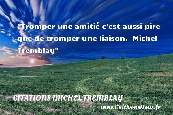 Citations Michel Tremblay - Citation Amitié - Tromper une amitié c est aussi pire que de tromper une liaison.   Michel Tremblay   Une citation sur l amitié CITATIONS MICHEL TREMBLAY