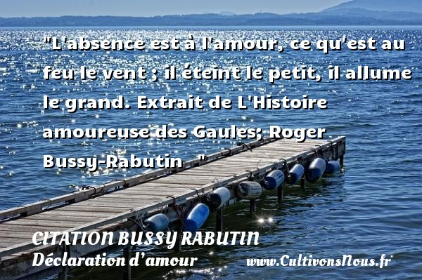 L absence est à l amour, ce qu est au feu le vent ; il éteint le petit, il allume le grand.  Extrait de L Histoire amoureuse des Gaules; Roger Bussy-Rabutin     CITATION BUSSY RABUTIN - Citation Bussy Rabutin - Citations Déclaration d'amour
