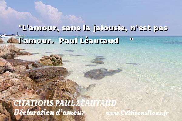 Citations Paul Léautaud - Citations Déclaration d'amour - L amour, sans la jalousie, n est pas l amour.   Paul Léautaud      CITATIONS PAUL LÉAUTAUD