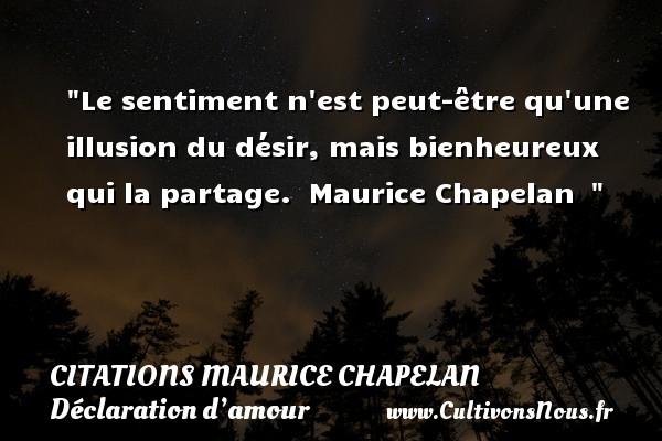 Citations Maurice Chapelan - Citation bien-être - Citations Déclaration d'amour - Le sentiment n est peut-être qu une illusion du désir, mais bienheureux qui la partage.   Maurice Chapelan   CITATIONS MAURICE CHAPELAN
