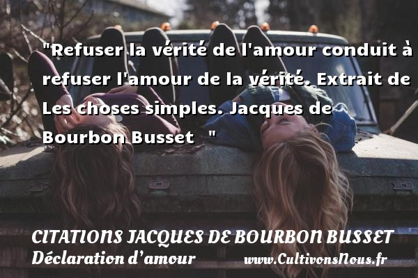 Citations Jacques de Bourbon Busset - Citations Déclaration d'amour - Refuser la vérité de l amour conduit à refuser l amour de la vérité.  Extrait de Les choses simples. Jacques de Bourbon Busset     CITATIONS JACQUES DE BOURBON BUSSET