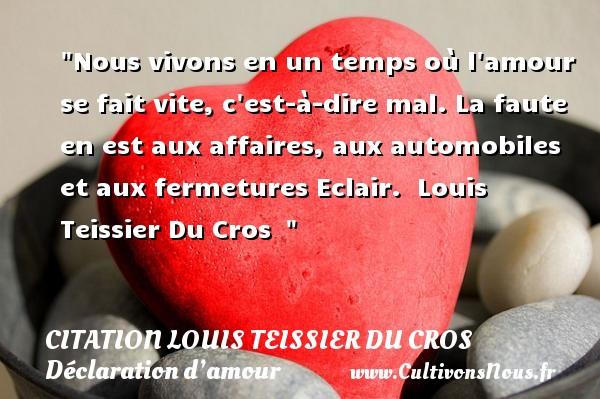 Citation Louis Teissier Du Cros - Citations Déclaration d'amour - Nous vivons en un temps où l amour se fait vite, c est-à-dire mal. La faute en est aux affaires, aux automobiles et aux fermetures Eclair.   Louis Teissier Du Cros   CITATION LOUIS TEISSIER DU CROS