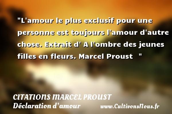Citations Marcel Proust - Citations Déclaration d'amour - L amour le plus exclusif pour une personne est toujours l amour d autre chose.  Extrait d  A l ombre des jeunes filles en fleurs. Marcel Proust   CITATIONS MARCEL PROUST