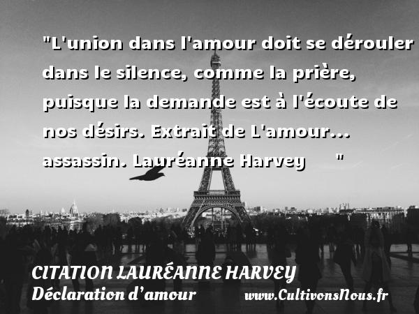 Citation Lauréanne Harvey - Citations Déclaration d'amour - L union dans l amour doit se dérouler dans le silence, comme la prière, puisque la demande est à l écoute de nos désirs.  Extrait de L amour... assassin. Lauréanne Harvey      CITATION LAURÉANNE HARVEY