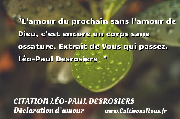 Citation Léo-Paul Desrosiers - Citations Déclaration d'amour - L amour du prochain sans l amour de Dieu, c est encore un corps sans ossature.  Extrait de Vous qui passez. Léo-Paul Desrosiers   CITATION LÉO-PAUL DESROSIERS