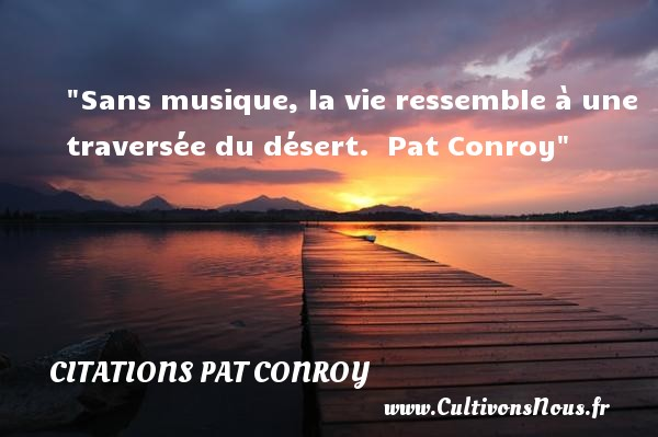 Citations Pat Conroy - Citation musique - Sans musique, la vie ressemble à une traversée du désert.   Pat Conroy   Une citation sur la musique    CITATIONS PAT CONROY