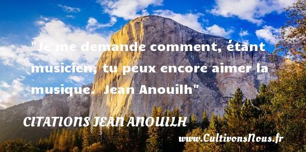 Citations Jean Anouilh - Citation musique - Je me demande comment, étant musicien, tu peux encore aimer la musique.   Jean Anouilh   Une citation sur la musique      CITATIONS JEAN ANOUILH