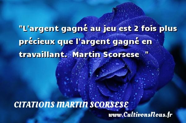 Citations Martin Scorsese - L argent gagné au jeu est 2 fois plus précieux que l argent gagné en travaillant.   Martin Scorsese   Une citation sur le cinéma CITATIONS MARTIN SCORSESE