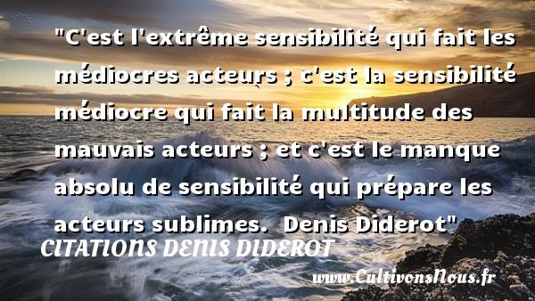 Citations Denis Diderot - C est l extrême sensibilité qui fait les médiocres acteurs ; c est la sensibilité médiocre qui fait la multitude des mauvais acteurs ; et c est le manque absolu de sensibilité qui prépare les acteurs sublimes.   Denis Diderot   Une citation sur la musique    CITATIONS DENIS DIDEROT