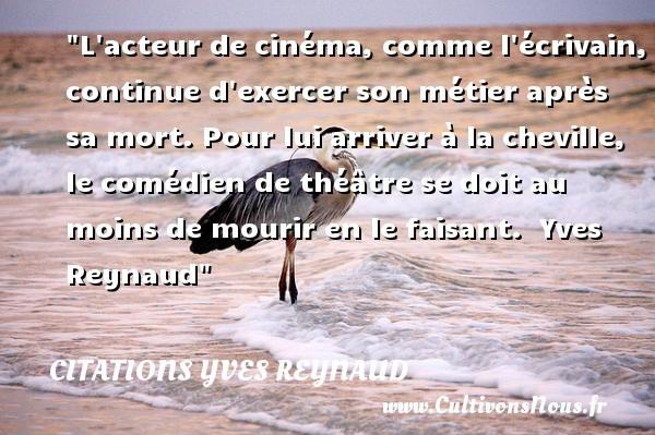 Citations Yves Reynaud - L acteur de cinéma, comme l écrivain, continue d exercer son métier après sa mort. Pour lui arriver à la cheville, le comédien de théâtre se doit au moins de mourir en le faisant.   Yves Reynaud   Une citation sur le cinéma    CITATIONS YVES REYNAUD