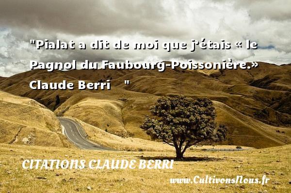 Citations Claude Berri - Pialat a dit de moi que j'étais « le Pagnol du Faubourg-Poissonière.»   Claude Berri     CITATIONS CLAUDE BERRI