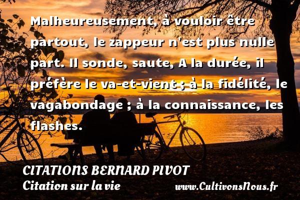 Citations Bernard Pivot - Citation sur la vie - Malheureusement, à vouloir être partout, le zappeur n est plus nulle part. Il sonde, saute, A la durée, il préfère le va-et-vient ; à la fidélité, le vagabondage ; à la connaissance, les flashes. Une citation de Bernard Pivot CITATIONS BERNARD PIVOT