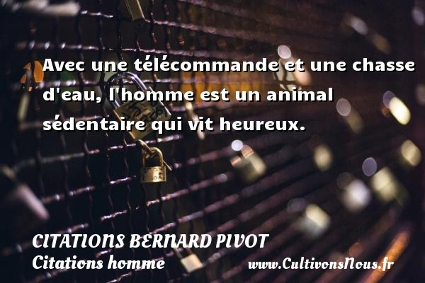 Avec une télécommande et une chasse d eau, l homme est un animal sédentaire qui vit heureux. Une citation de Bernard Pivot CITATIONS BERNARD PIVOT - Citations homme