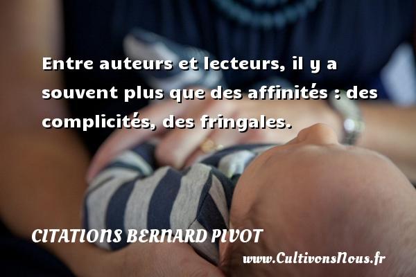 Citations Bernard Pivot - Entre auteurs et lecteurs, il y a souvent plus que des affinités : des complicités, des fringales. Une citation de Bernard Pivot CITATIONS BERNARD PIVOT
