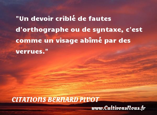 Citations Bernard Pivot - Citation fautes - Un devoir criblé de fautes d orthographe ou de syntaxe, c est comme un visage abîmé par des verrues. Une citation de Bernard Pivot CITATIONS BERNARD PIVOT