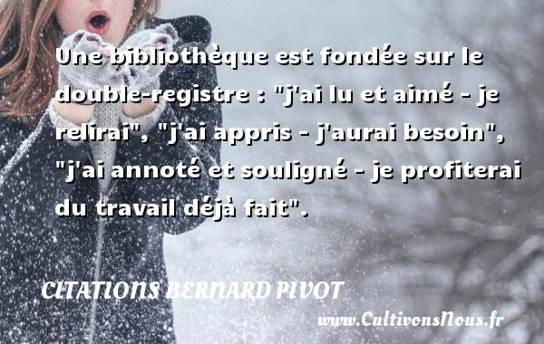 """Citations Bernard Pivot - Une bibliothèque est fondée sur le double-registre : """"j ai lu et aimé - je relirai"""", """"j ai appris - j aurai besoin"""", """"j ai annoté et souligné - je profiterai du travail déjà fait"""". Une citation de Bernard Pivot CITATIONS BERNARD PIVOT"""