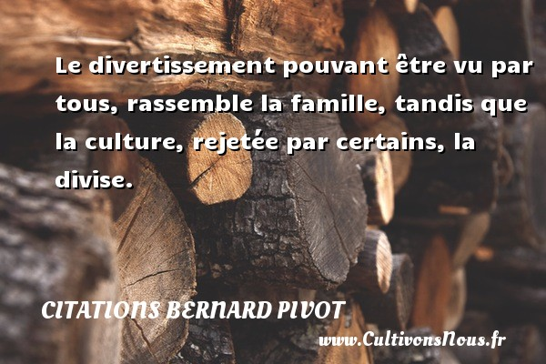 Citations Bernard Pivot - Le divertissement pouvant être vu par tous, rassemble la famille, tandis que la culture, rejetée par certains, la divise. Une citation de Bernard Pivot CITATIONS BERNARD PIVOT