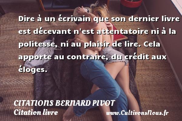 Citations Bernard Pivot - Citation livre - Dire à un écrivain que son dernier livre est décevant n est attentatoire ni à la politesse, ni au plaisir de lire. Cela apporte au contraire, du crédit aux éloges. Une citation de Bernard Pivot CITATIONS BERNARD PIVOT