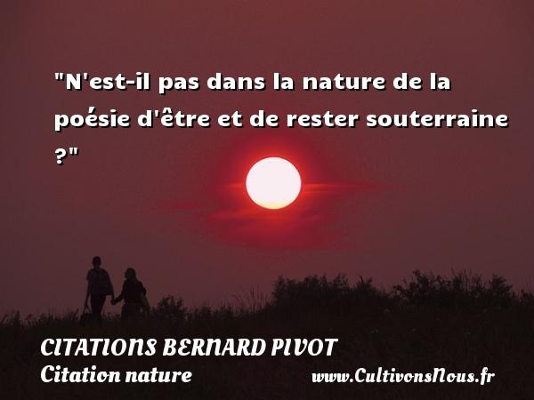 Citations Bernard Pivot - Citation nature - N est-il pas dans la nature de la poésie d être et de rester souterraine ? Une citation de Bernard Pivot CITATIONS BERNARD PIVOT