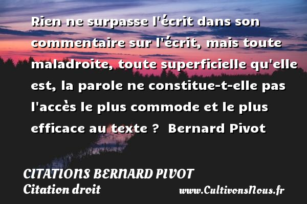 Citations Bernard Pivot - Citation droit - Rien ne surpasse l écrit dans son commentaire sur l écrit, mais toute maladroite, toute superficielle qu elle est, la parole ne constitue-t-elle pas l accès le plus commode et le plus efficace au texte ?   Bernard Pivot   Une citation sur le droit CITATIONS BERNARD PIVOT