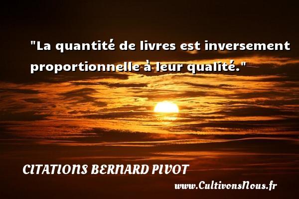 La quantité de livres est inversement proportionnelle à leur qualité. Une citation de Bernard Pivot CITATIONS BERNARD PIVOT - Citation livre