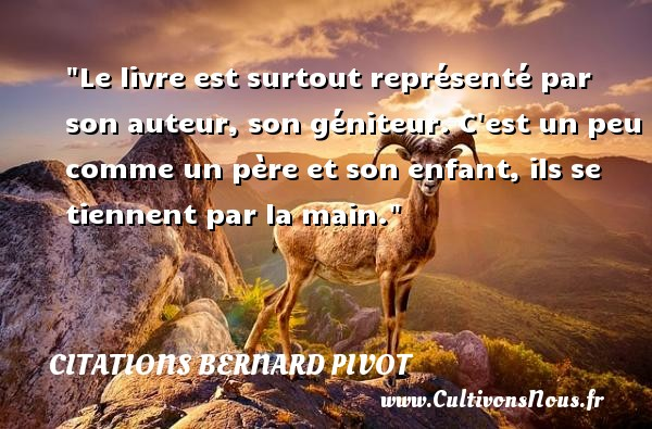 Le livre est surtout représenté par son auteur, son géniteur. C est un peu comme un père et son enfant, ils se tiennent par la main. Une citation de Bernard Pivot CITATIONS BERNARD PIVOT - Citation livre