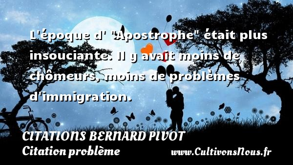 "L époque d  ""Apostrophe"" était plus insouciante. Il y avait moins de chômeurs, moins de problèmes d immigration. Une citation de Bernard Pivot CITATIONS BERNARD PIVOT - Citation problème"